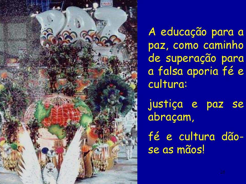 26 A educação para a paz, como caminho de superação para a falsa aporia fé e cultura: justiça e paz se abraçam, fé e cultura dão- se as mãos!