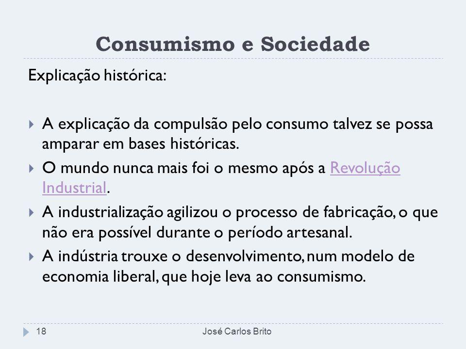 Consumismo e Sociedade Explicação histórica: A explicação da compulsão pelo consumo talvez se possa amparar em bases históricas. O mundo nunca mais fo