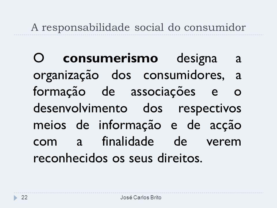 A responsabilidade social do consumidor José Carlos Brito22 O consumerismo designa a organização dos consumidores, a formação de associações e o desen