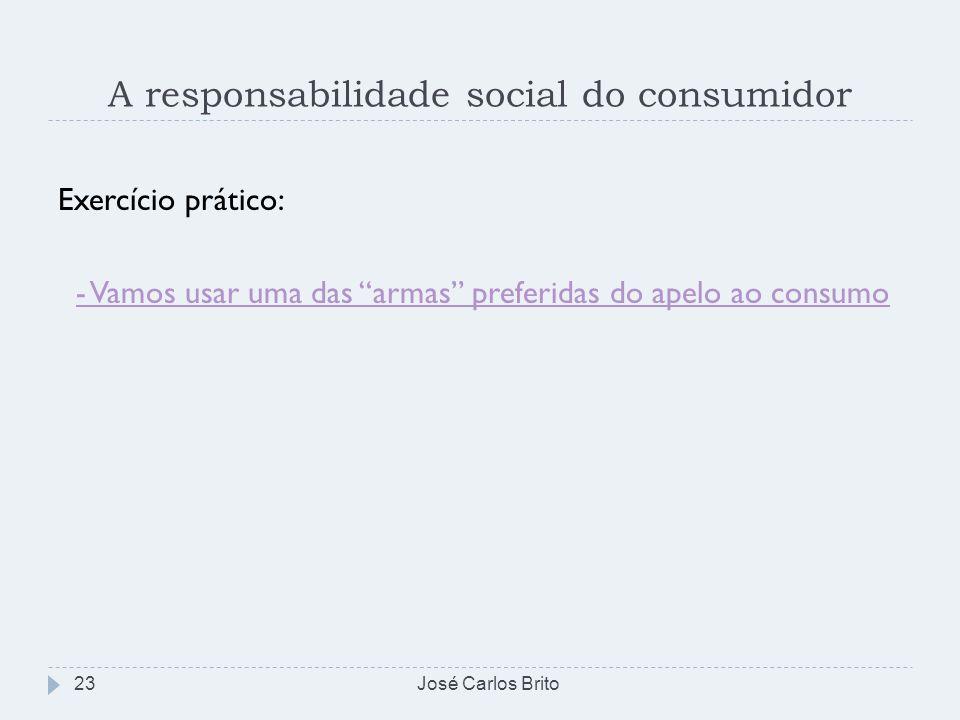 A responsabilidade social do consumidor Exercício prático: - Vamos usar uma das armas preferidas do apelo ao consumo José Carlos Brito23