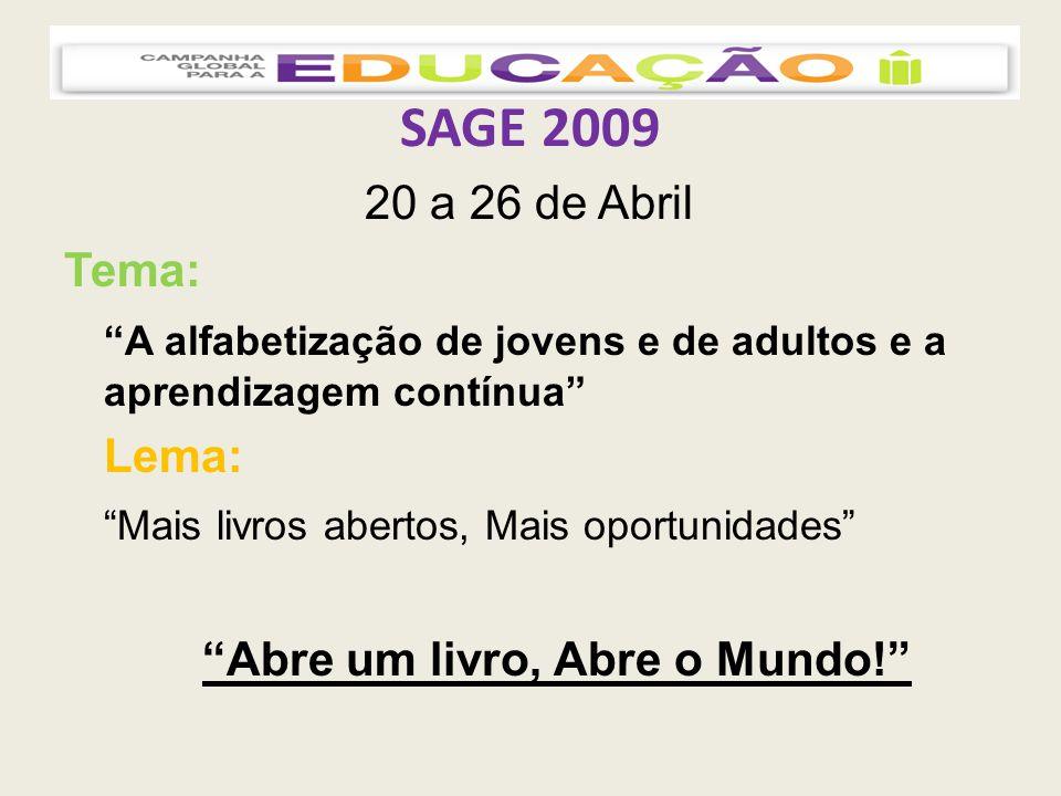 SAGE 2009 20 a 26 de Abril Tema: A alfabetização de jovens e de adultos e a aprendizagem contínua Lema: Mais livros abertos, Mais oportunidades Abre um livro, Abre o Mundo!