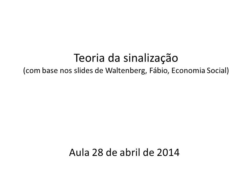 Teoria da sinalização (com base nos slides de Waltenberg, Fábio, Economia Social) Aula 28 de abril de 2014