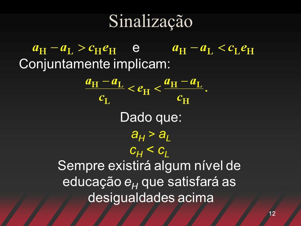 12 Sinalização e Conjuntamente implicam: Dado que: a H > a L c H < c L Sempre existirá algum nível de educação e H que satisfará as desigualdades acim
