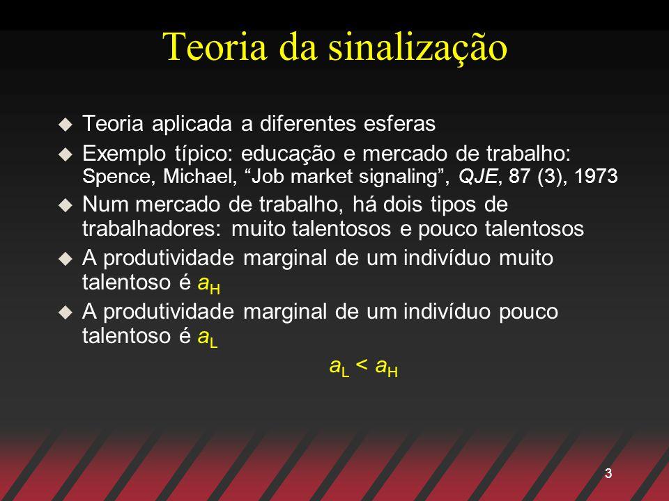 3 Teoria da sinalização u Teoria aplicada a diferentes esferas u Exemplo típico: educação e mercado de trabalho: Spence, Michael, Job market signaling
