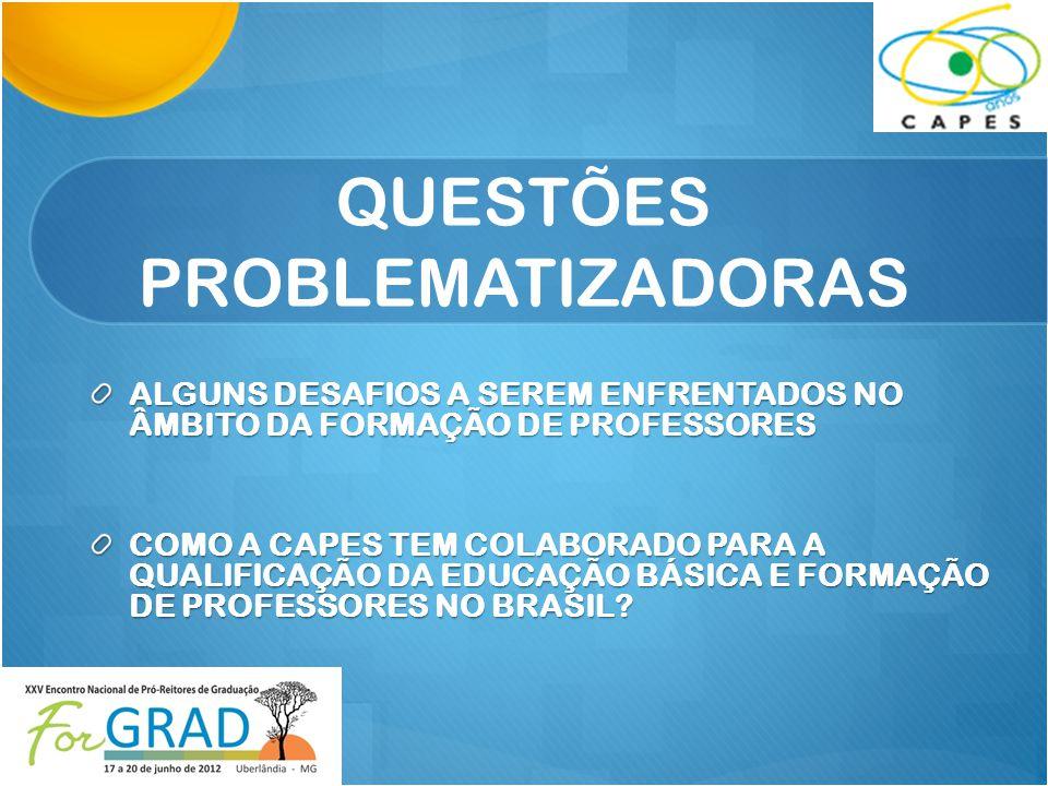 QUESTÕES PROBLEMATIZADORAS ALGUNS DESAFIOS A SEREM ENFRENTADOS NO ÂMBITO DA FORMAÇÃO DE PROFESSORES COMO A CAPES TEM COLABORADO PARA A QUALIFICAÇÃO DA EDUCAÇÃO BÁSICA E FORMAÇÃO DE PROFESSORES NO BRASIL