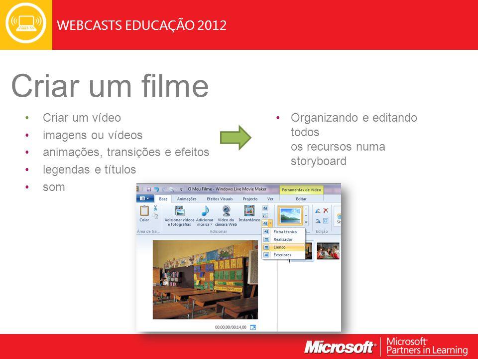 WEBCASTS EDUCAÇÃO 2012 Criar um filme Criar um vídeo imagens ou vídeos animações, transições e efeitos legendas e títulos som Organizando e editando t