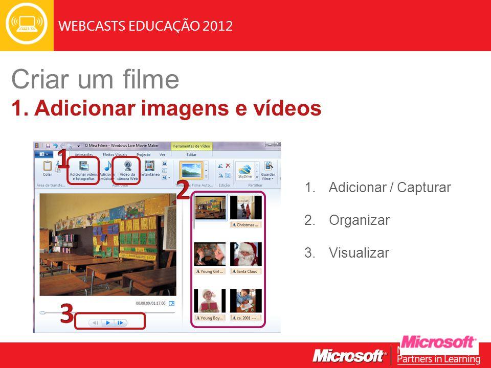 WEBCASTS EDUCAÇÃO 2012 1.Adicionar / Capturar 2.Organizar 3.Visualizar Criar um filme 1. Adicionar imagens e vídeos