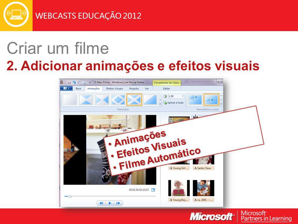 WEBCASTS EDUCAÇÃO 2012 Animações Animações Efeitos Visuais Efeitos Visuais Filme Automático Filme Automático Criar um filme 2. Adicionar animações e e