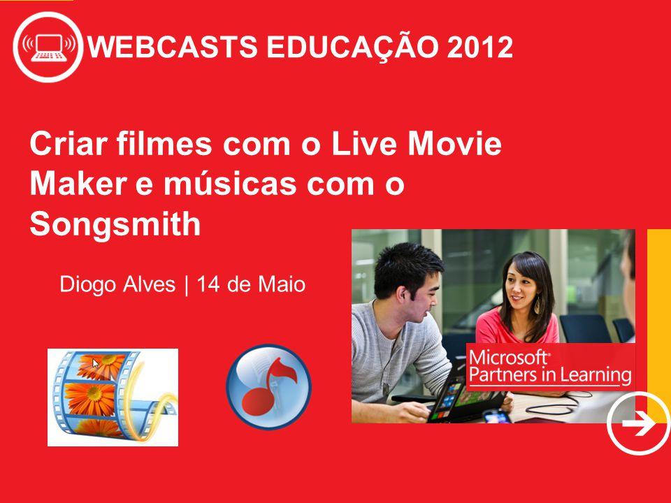 WEBCASTS EDUCAÇÃO 2012 Criar filmes com o Live Movie Maker e músicas com o Songsmith WEBCASTS EDUCAÇÃO 2012 Diogo Alves | 14 de Maio