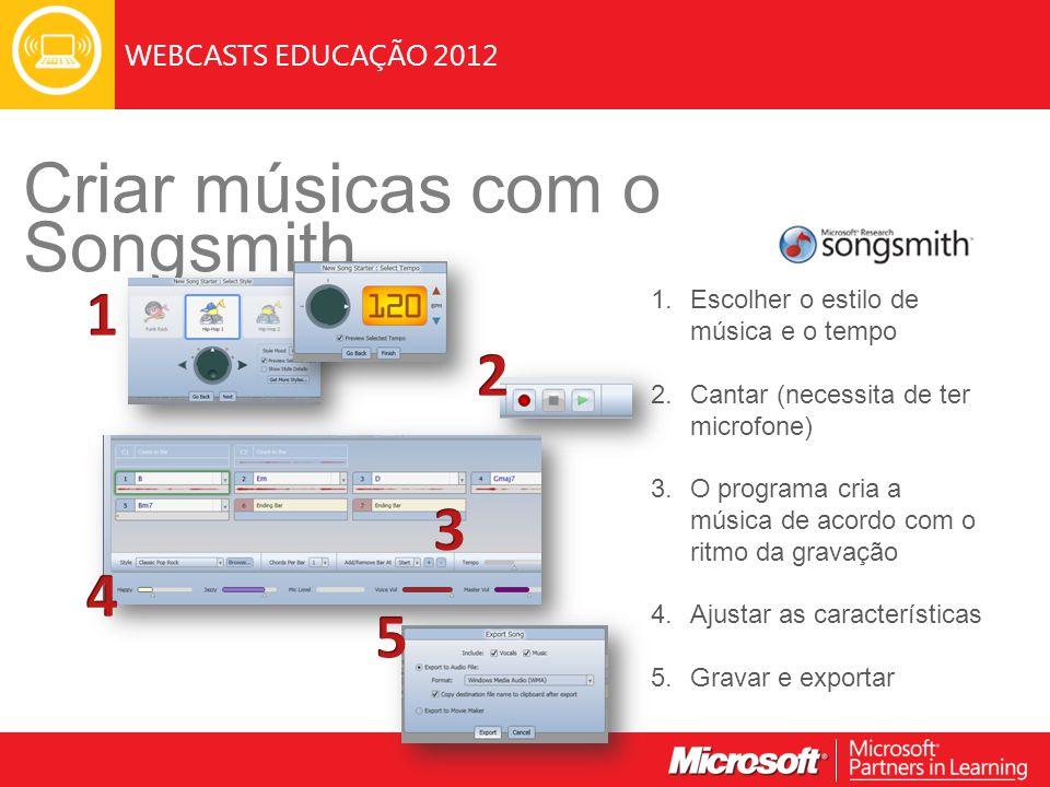 WEBCASTS EDUCAÇÃO 2012 Criar músicas com o Songsmith 1.Escolher o estilo de música e o tempo 2.Cantar (necessita de ter microfone) 3.O programa cria a