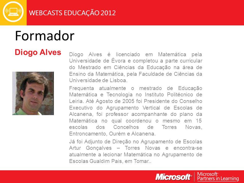 WEBCASTS EDUCAÇÃO 2012 Formador Diogo Alves Diogo Alves é licenciado em Matemática pela Universidade de Évora e completou a parte curricular do Mestra