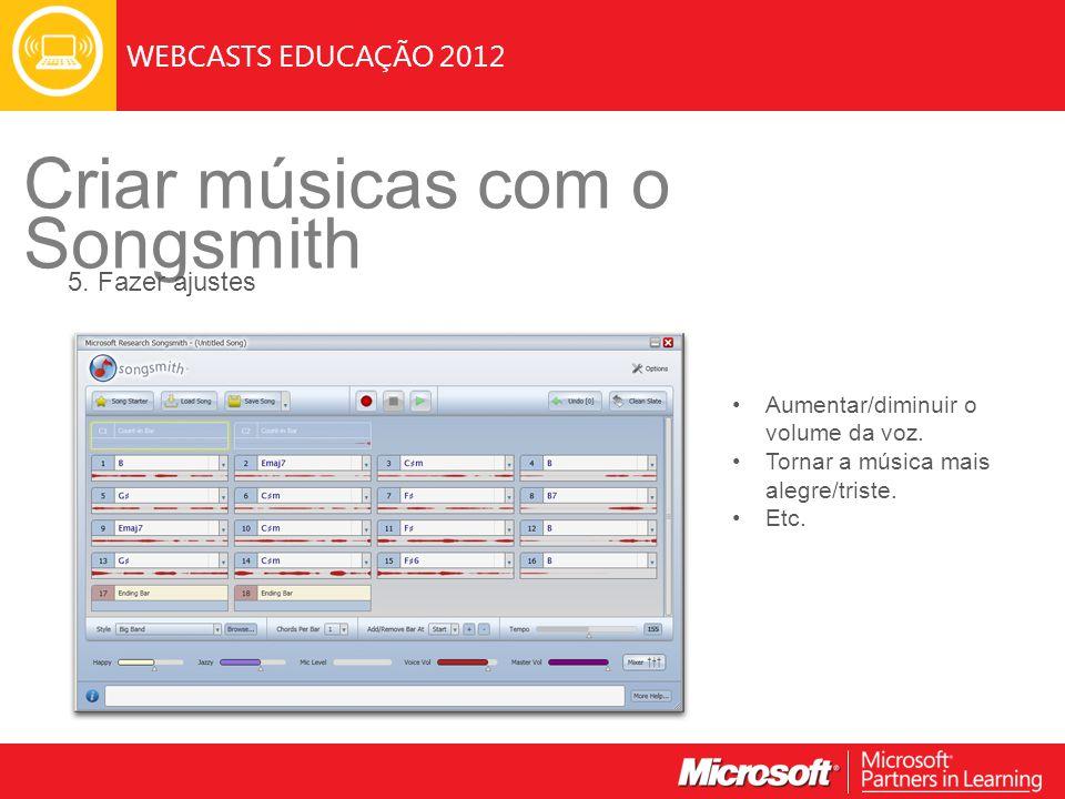 WEBCASTS EDUCAÇÃO 2012 Criar músicas com o Songsmith 5. Fazer ajustes Aumentar/diminuir o volume da voz. Tornar a música mais alegre/triste. Etc.