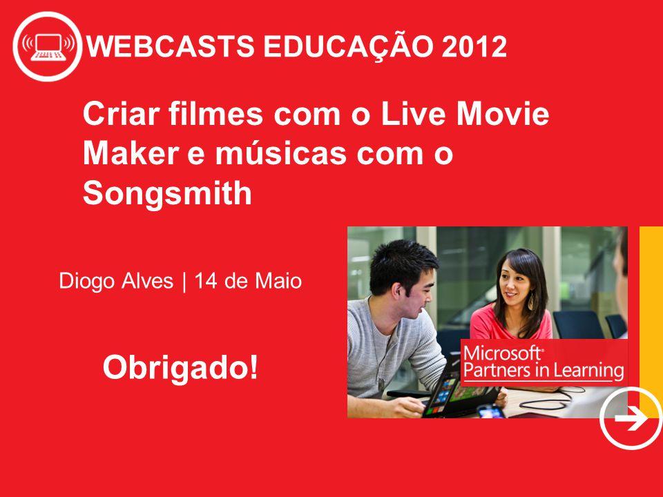 WEBCASTS EDUCAÇÃO 2012 Diogo Alves | 14 de Maio Obrigado! Criar filmes com o Live Movie Maker e músicas com o Songsmith