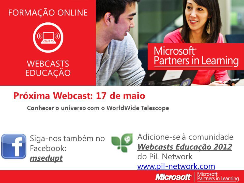 WEBCASTS EDUCAÇÃO 2012 Próxima Webcast: 17 de maio Conhecer o universo com o WorldWide Telescope Siga-nos também no Facebook: msedupt Adicione-se à co