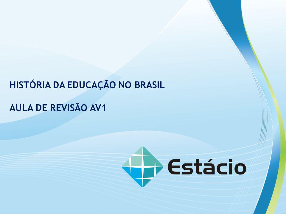 HISTÓRIA DA EDUCAÇÃO NO BRASIL AULA DE REVISÃO AV1