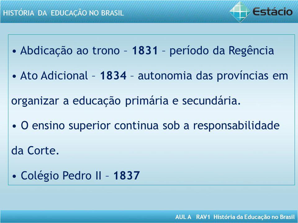 AUL A RAV1 História da Educação no Brasil HISTÓRIA DA EDUCAÇÃO NO BRASIL Abdicação ao trono – 1831 – período da Regência Ato Adicional – 1834 – autono