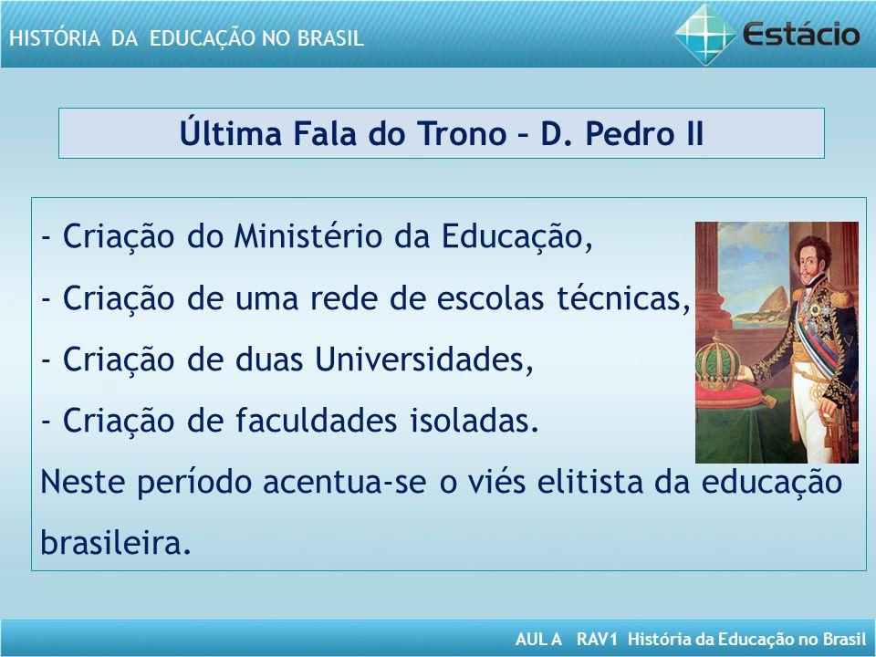AUL A RAV1 História da Educação no Brasil HISTÓRIA DA EDUCAÇÃO NO BRASIL Última Fala do Trono – D. Pedro II - Criação do Ministério da Educação, - Cri