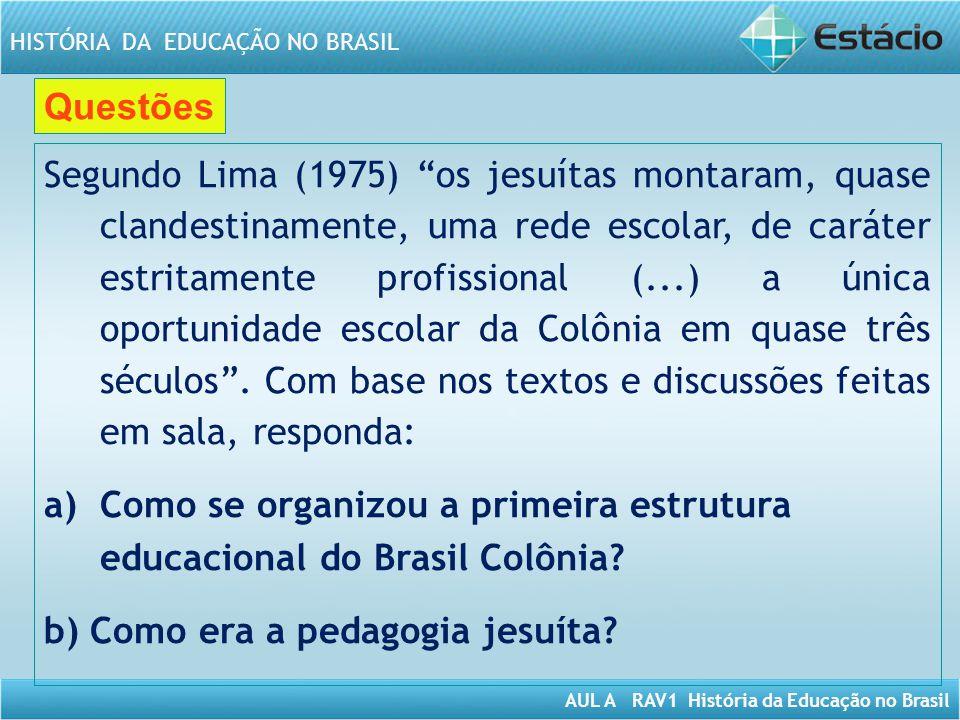 AUL A RAV1 História da Educação no Brasil HISTÓRIA DA EDUCAÇÃO NO BRASIL Questões Segundo Lima (1975) os jesuítas montaram, quase clandestinamente, um