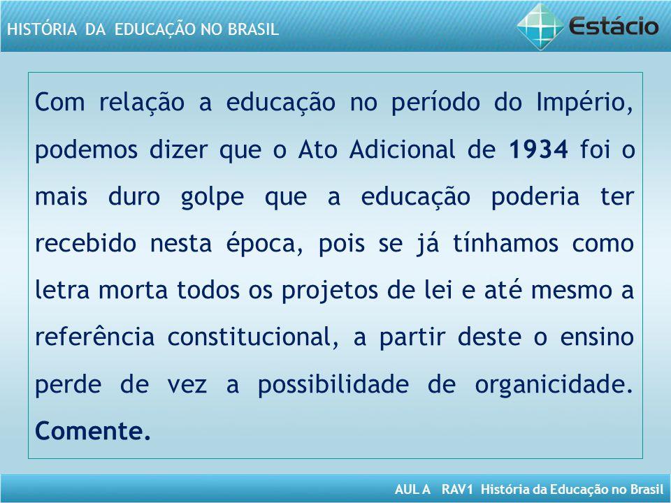 AUL A RAV1 História da Educação no Brasil HISTÓRIA DA EDUCAÇÃO NO BRASIL Com relação a educação no período do Império, podemos dizer que o Ato Adicion