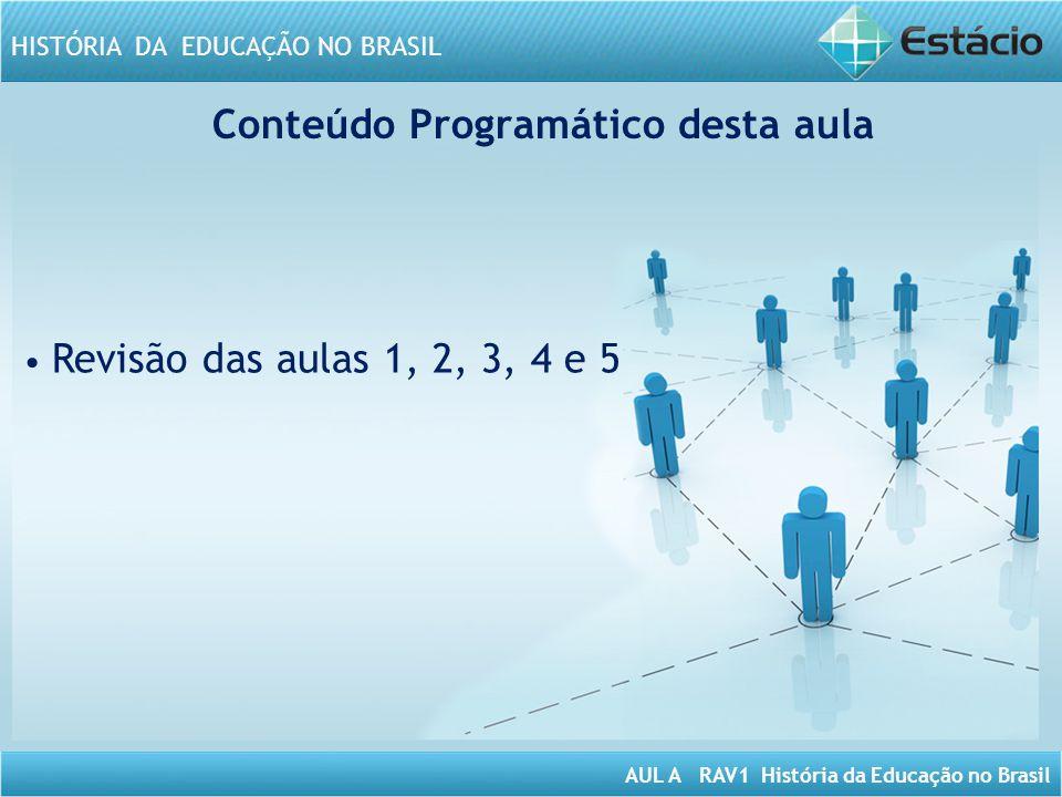 AUL A RAV1 História da Educação no Brasil HISTÓRIA DA EDUCAÇÃO NO BRASIL Conteúdo Programático desta aula Revisão das aulas 1, 2, 3, 4 e 5