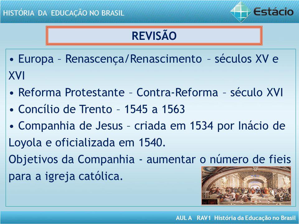 AUL A RAV1 História da Educação no Brasil HISTÓRIA DA EDUCAÇÃO NO BRASIL REVISÃO Europa – Renascença/Renascimento – séculos XV e XVI Reforma Protestan