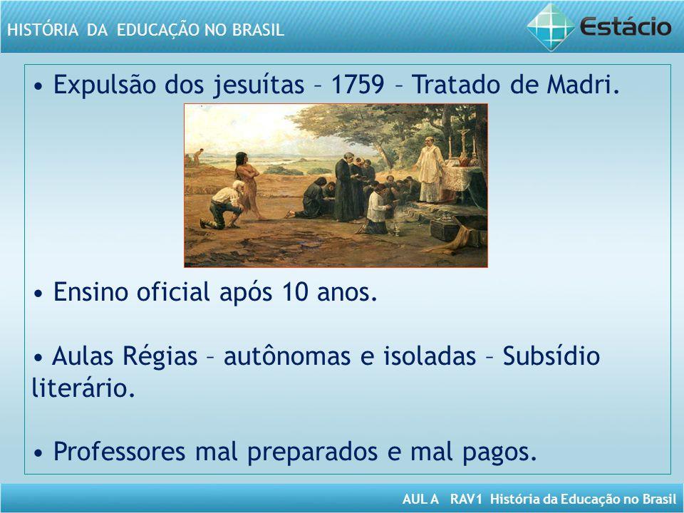 AUL A RAV1 História da Educação no Brasil HISTÓRIA DA EDUCAÇÃO NO BRASIL Expulsão dos jesuítas – 1759 – Tratado de Madri. Ensino oficial após 10 anos.