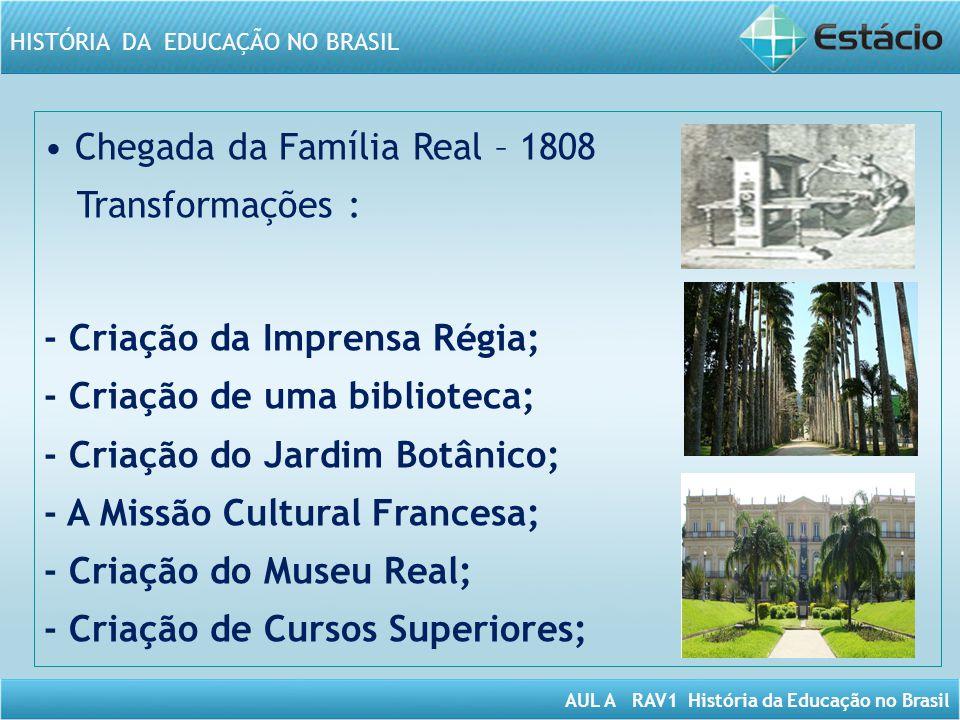 AUL A RAV1 História da Educação no Brasil HISTÓRIA DA EDUCAÇÃO NO BRASIL Chegada da Família Real – 1808 Transformações : - Criação da Imprensa Régia;