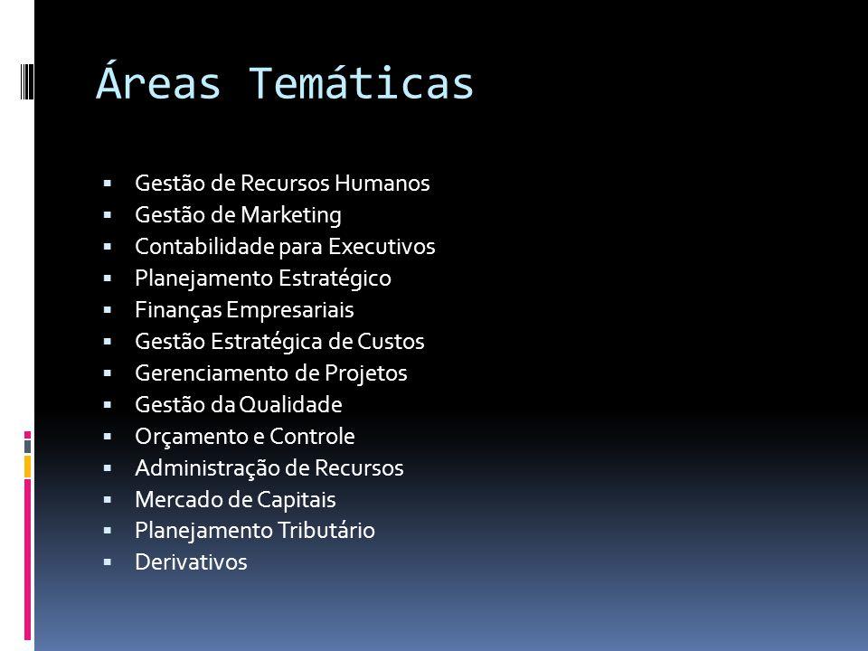 Áreas Temáticas Gestão de Recursos Humanos Gestão de Marketing Contabilidade para Executivos Planejamento Estratégico Finanças Empresariais Gestão Estratégica de Custos Gerenciamento de Projetos Gestão da Qualidade Orçamento e Controle Administração de Recursos Mercado de Capitais Planejamento Tributário Derivativos