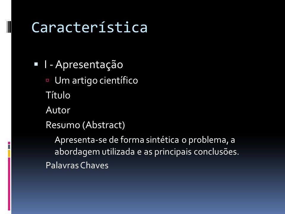 Característica I - Apresentação Um artigo científico Título Autor Resumo (Abstract) Apresenta-se de forma sintética o problema, a abordagem utilizada e as principais conclusões.