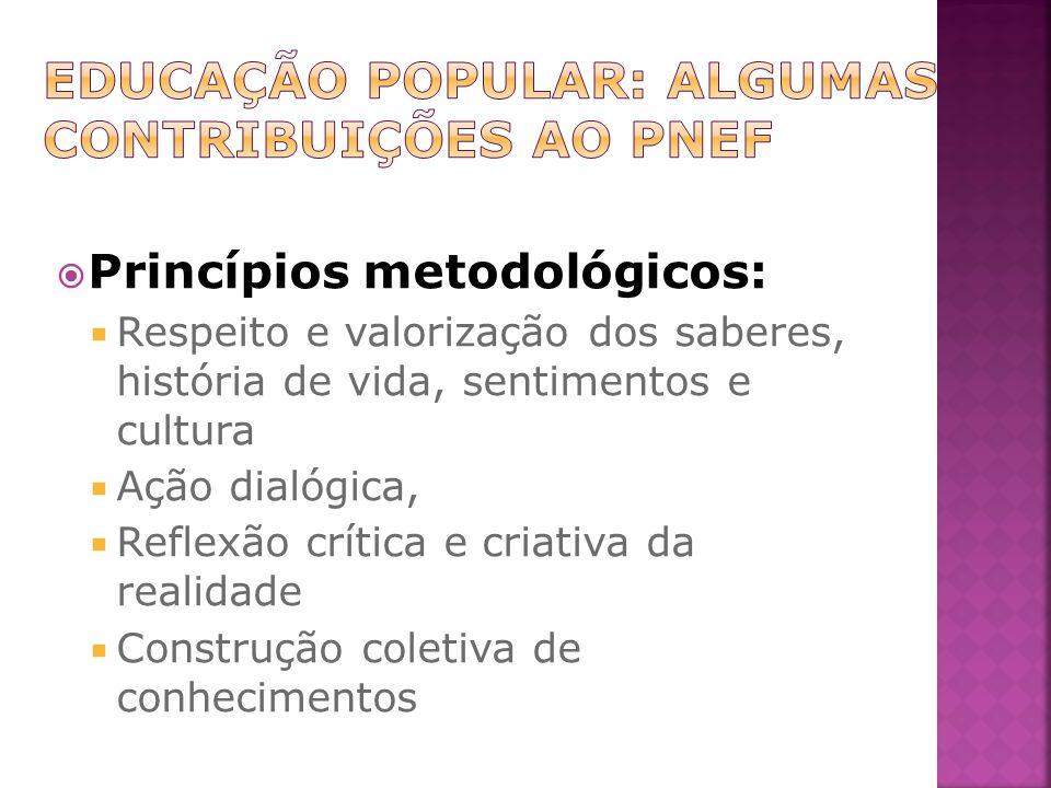 Princípios metodológicos: Respeito e valorização dos saberes, história de vida, sentimentos e cultura Ação dialógica, Reflexão crítica e criativa da realidade Construção coletiva de conhecimentos