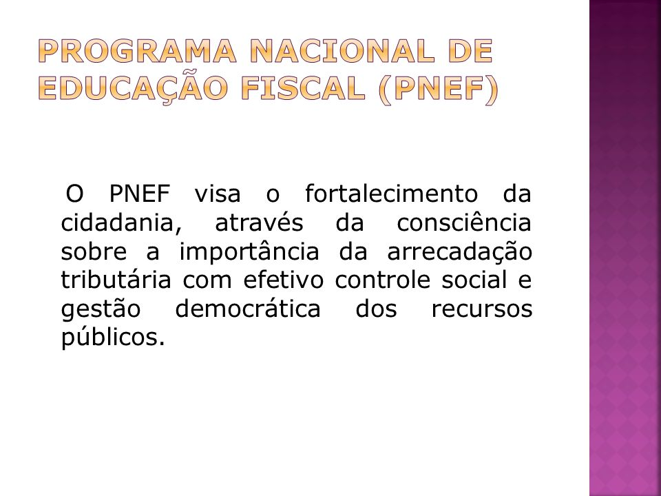 O PNEF visa o fortalecimento da cidadania, através da consciência sobre a importância da arrecadação tributária com efetivo controle social e gestão democrática dos recursos públicos.