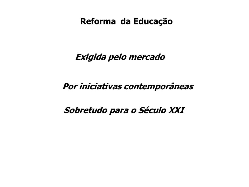 Reforma da Educação Sobretudo para o Século XXI Exigida pelo mercado Por iniciativas contemporâneas
