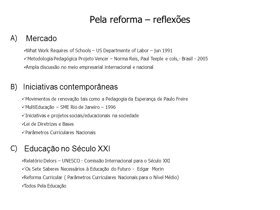 Pela reforma – reflexões Mercado What Work Requires of Schools – US Departmente of Labor – jun 1991 Metodologia Pedagógica Projeto Vencer – Norma Reis, Paul Teeple e cols,- Brasil - 2005 Ampla discussão no meio empresarial internacional e nacional Iniciativas contemporâneas Movimentos de renovação tais como a Pedagogia da Esperança de Paulo Freire MultiEducação – SME Rio de Janeiro – 1996 Iniciativas e projetos sociais/educacionais na sociedade Lei de Diretrizes e Bases Parâmetros Curriculares Nacionais Educação no Século XXI Relatório Delors – UNESCO - Comissão Internacional para o Século XXI Os Sete Saberes Necessários à Educação do Futuro - Edgar Morin Reforma Curricular ( Parâmetros Curriculares Nacionais para o Nível Médio) Todos Pela Educação A) B) C)