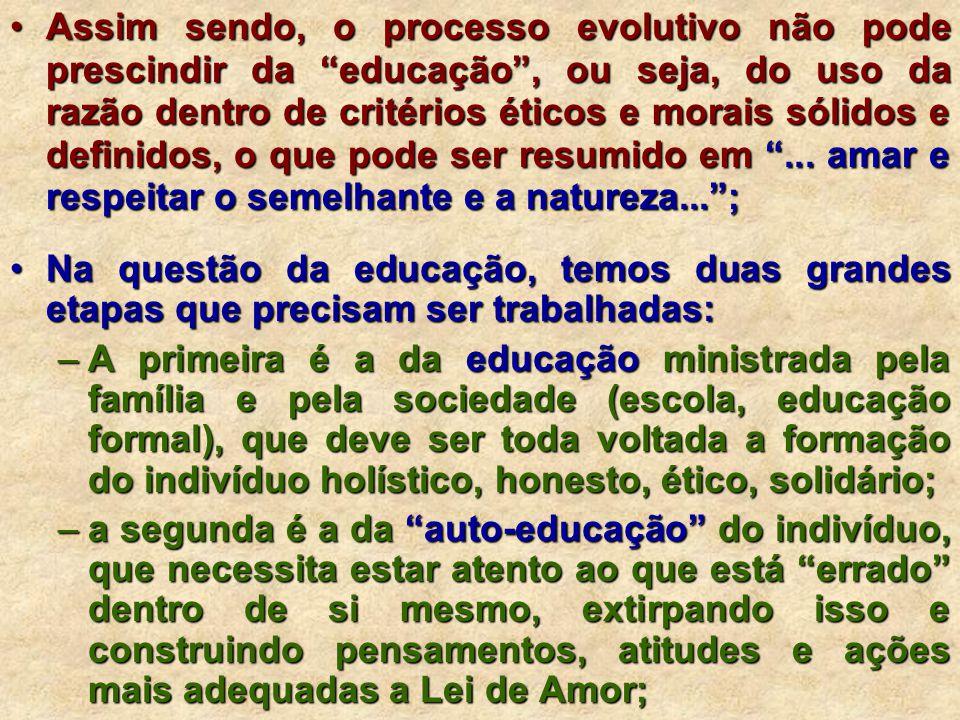 Assim sendo, o processo evolutivo não pode prescindir da educação, ou seja, do uso da razão dentro de critérios éticos e morais sólidos e definidos, o