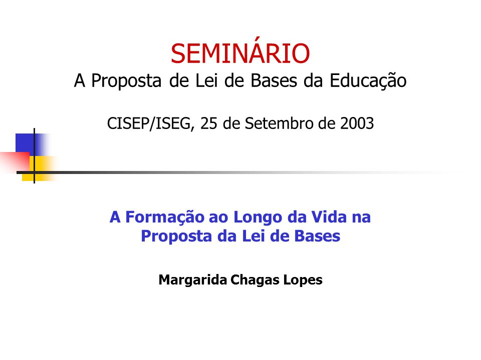 SEMINÁRIO A Proposta de Lei de Bases da Educação CISEP/ISEG, 25 de Setembro de 2003 A Formação ao Longo da Vida na Proposta da Lei de Bases Margarida Chagas Lopes