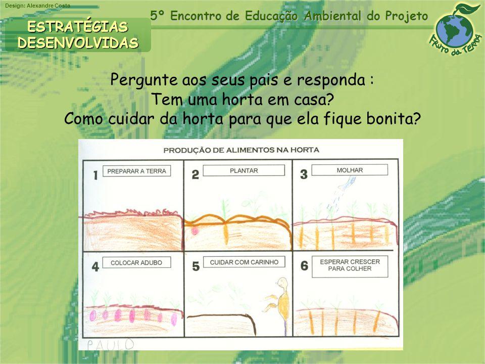 Design: Alexandre Costa 5º Encontro de Educação Ambiental do Projeto Pergunte aos seus pais e responda : Tem uma horta em casa? Como cuidar da horta p
