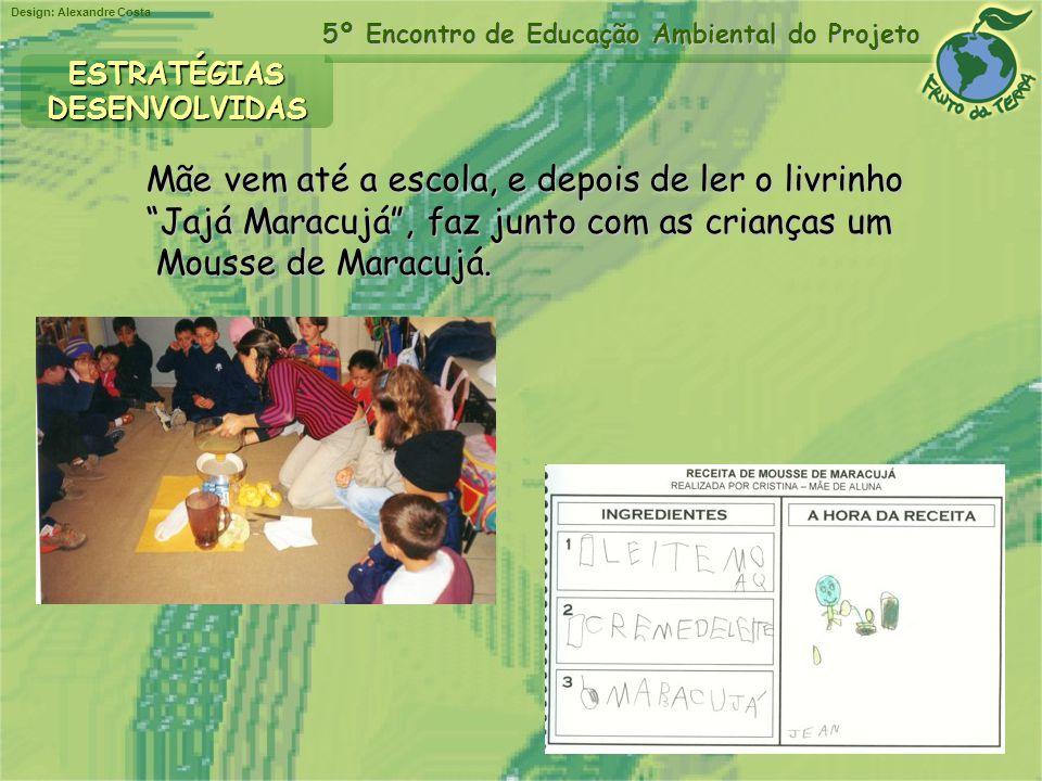 Design: Alexandre Costa 5º Encontro de Educação Ambiental do Projeto Mãe vem até a escola, e depois de ler o livrinho Jajá Maracujá, faz junto com as