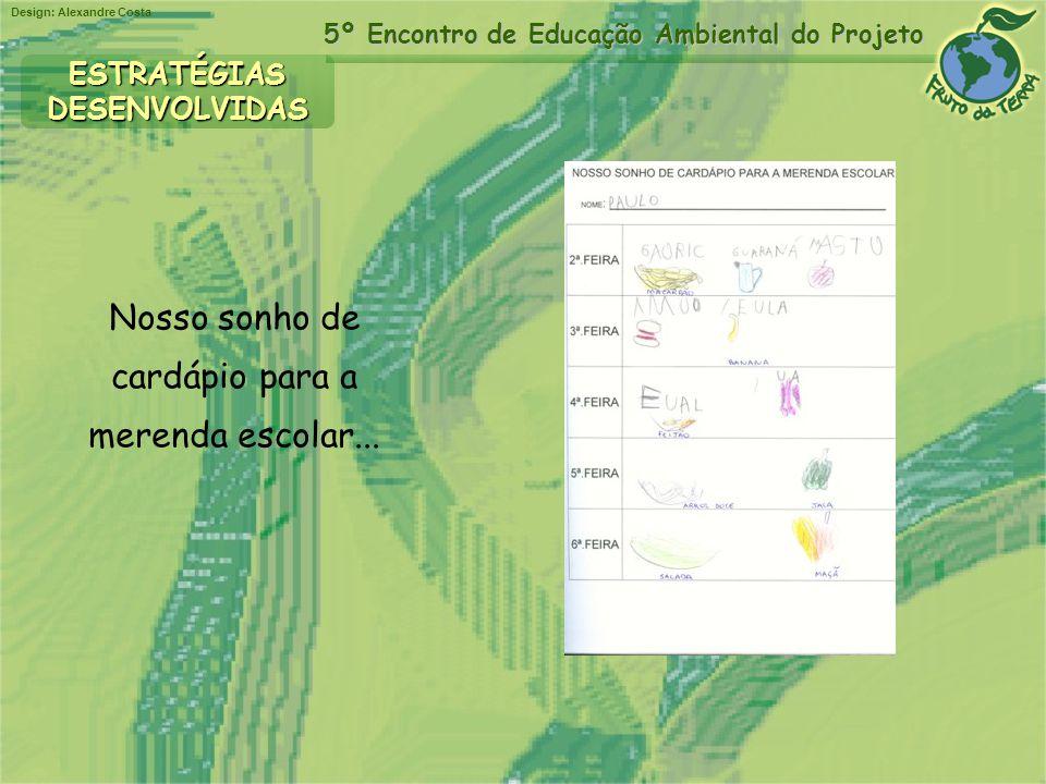Design: Alexandre Costa 5º Encontro de Educação Ambiental do Projeto Nosso sonho de cardápio para a merenda escolar... ESTRATÉGIASDESENVOLVIDAS