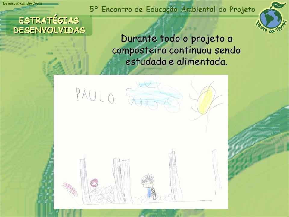 Design: Alexandre Costa 5º Encontro de Educação Ambiental do Projeto Durante todo o projeto a composteira continuou sendo estudada e alimentada. ESTRA