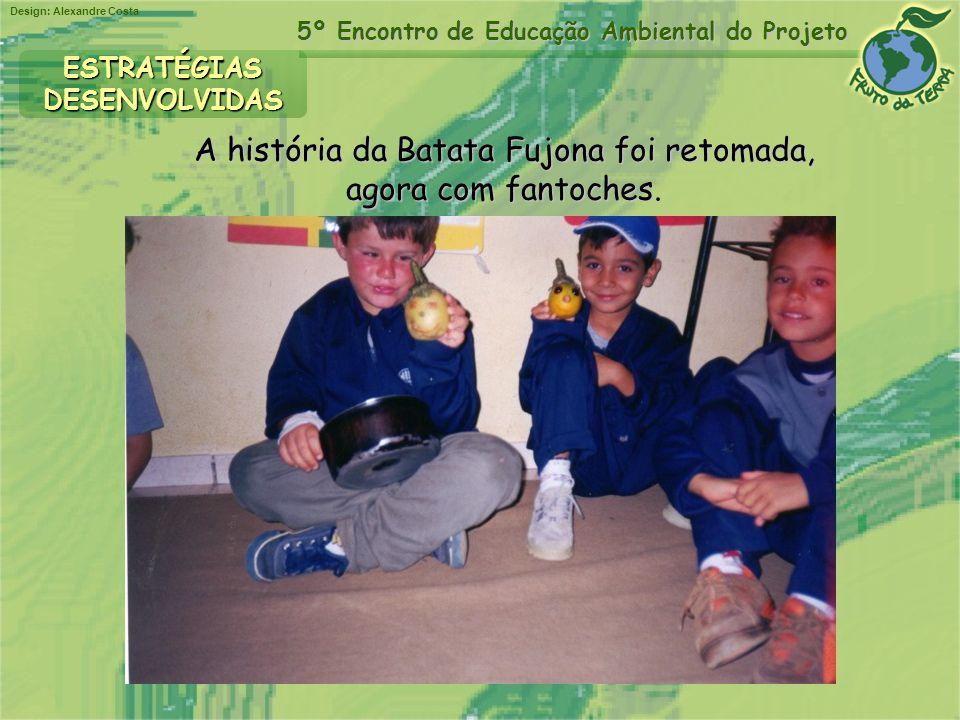 Design: Alexandre Costa 5º Encontro de Educação Ambiental do Projeto A história da Batata Fujona foi retomada, agora com fantoches. ESTRATÉGIASDESENVO