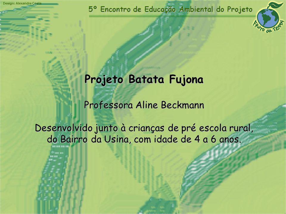 Design: Alexandre Costa 5º Encontro de Educação Ambiental do Projeto Projeto Batata Fujona Professora Aline Beckmann Desenvolvido junto à crianças de