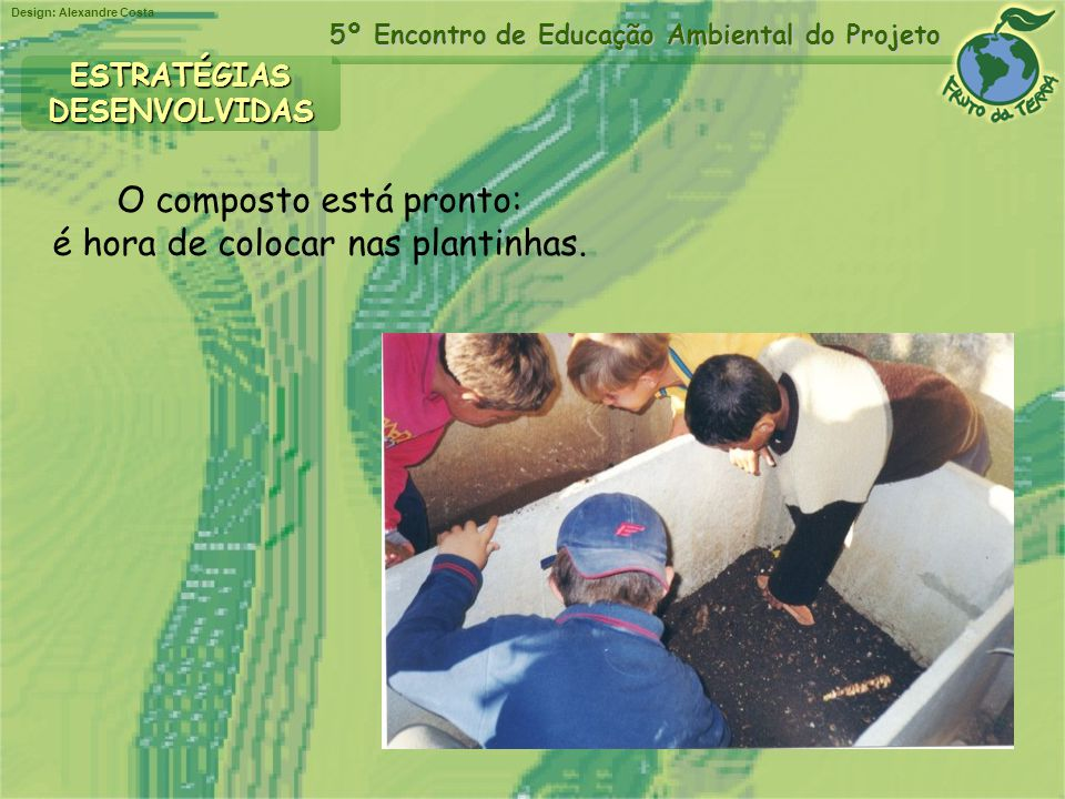 Design: Alexandre Costa 5º Encontro de Educação Ambiental do Projeto ESTRATÉGIASDESENVOLVIDAS O composto está pronto: é hora de colocar nas plantinhas