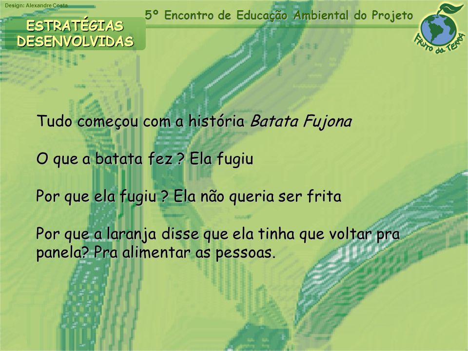 Design: Alexandre Costa 5º Encontro de Educação Ambiental do Projeto Tudo começou com a história Batata Fujona O que a batata fez ? Ela fugiu Por que