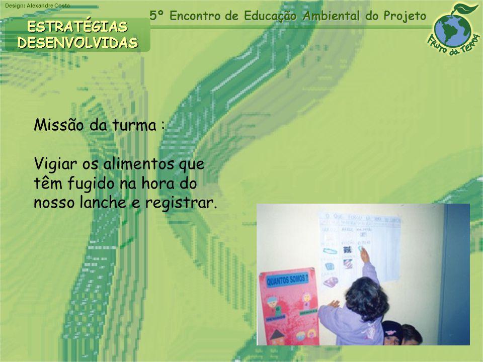 Design: Alexandre Costa 5º Encontro de Educação Ambiental do Projeto ESTRATÉGIASDESENVOLVIDAS Missão da turma : Vigiar os alimentos que têm fugido na