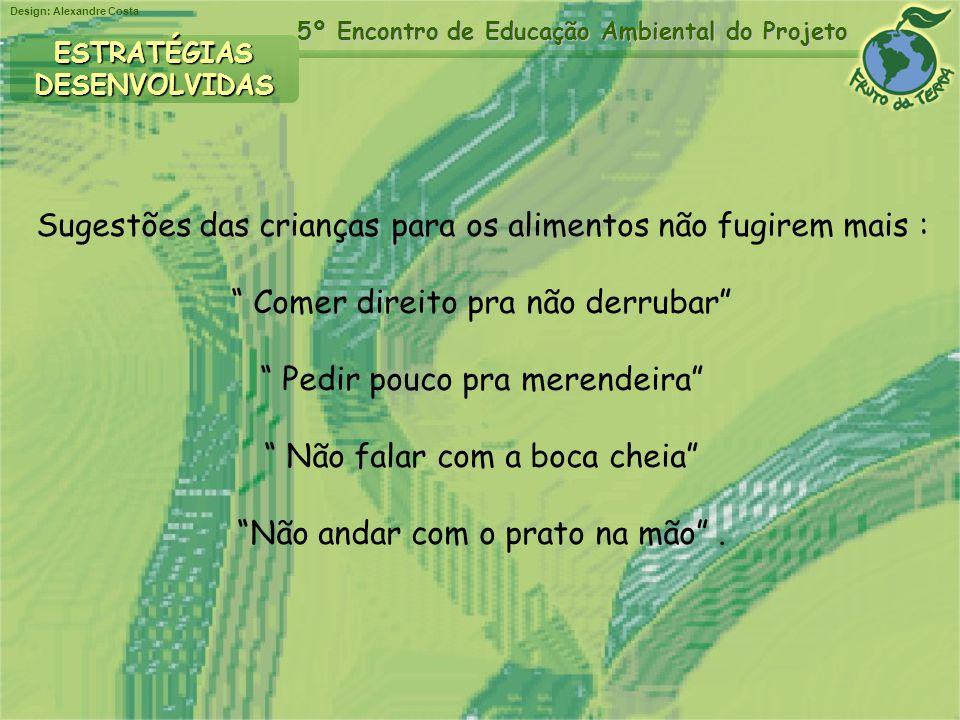 Design: Alexandre Costa 5º Encontro de Educação Ambiental do Projeto ESTRATÉGIASDESENVOLVIDAS Sugestões das crianças para os alimentos não fugirem mai