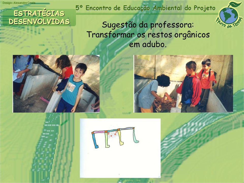 Design: Alexandre Costa 5º Encontro de Educação Ambiental do Projeto Sugestão da professora: Transformar os restos orgânicos em adubo. ESTRATÉGIASDESE