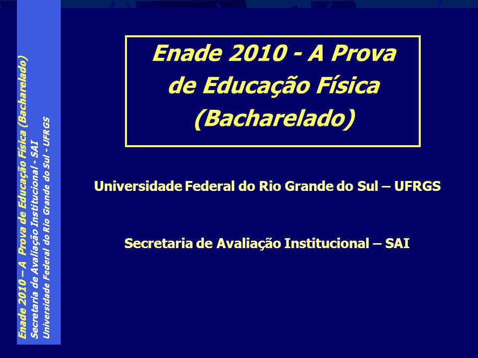 Enade 2010 – A Prova de Educação Física (Bacharelado) Secretaria de Avaliação Institucional - SAI Universidade Federal do Rio Grande do Sul - UFRGS Para informações mais específicas sobre o Enade, consulte a FAQ no sítio www.ufrgs.br/sai _________________________ BOA PROVA A TODOS !!!