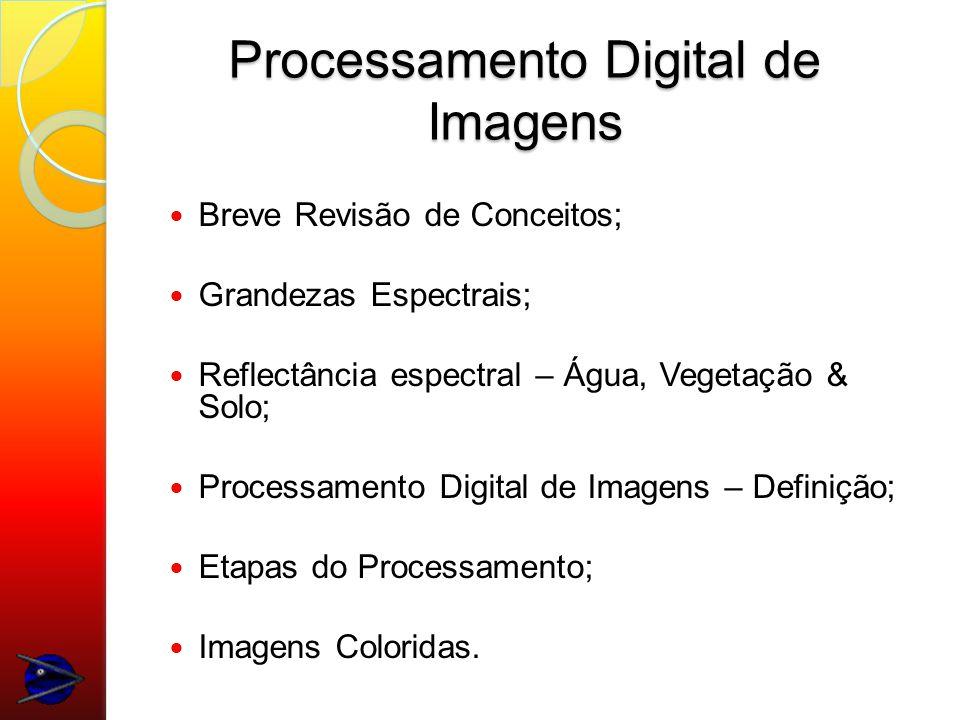 Breve Revisão de Conceitos; Grandezas Espectrais; Reflectância espectral – Água, Vegetação & Solo; Processamento Digital de Imagens – Definição; Etapas do Processamento; Imagens Coloridas.