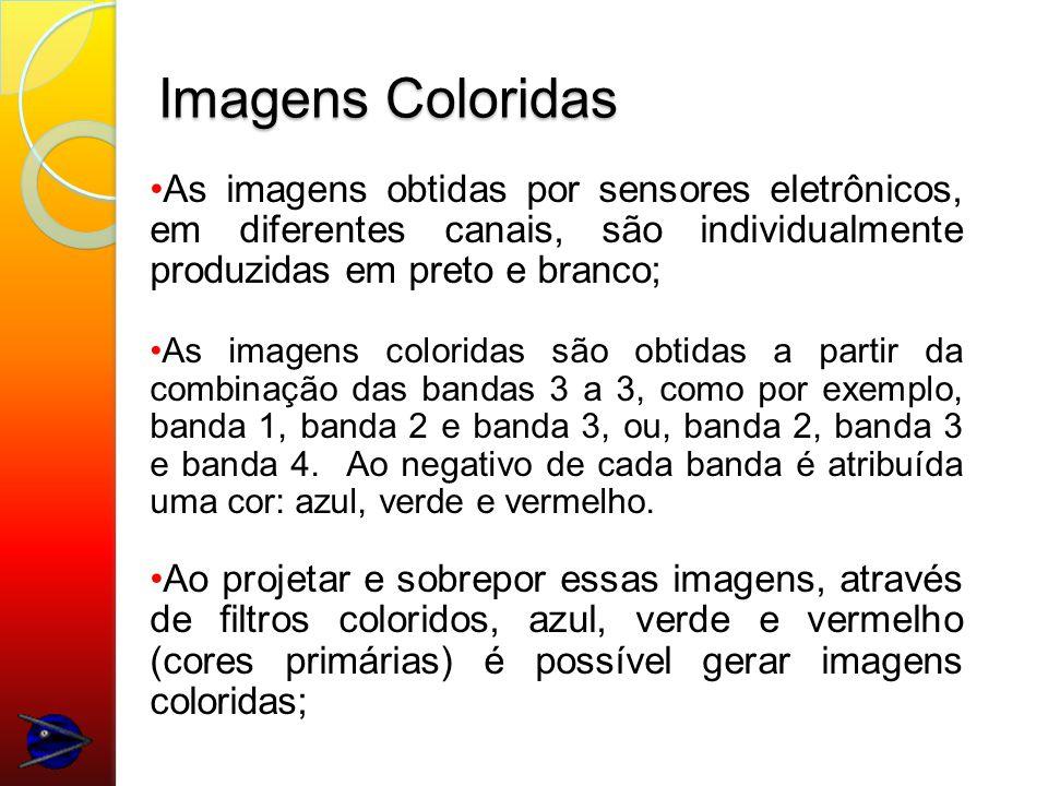 Imagens Coloridas As imagens obtidas por sensores eletrônicos, em diferentes canais, são individualmente produzidas em preto e branco; As imagens coloridas são obtidas a partir da combinação das bandas 3 a 3, como por exemplo, banda 1, banda 2 e banda 3, ou, banda 2, banda 3 e banda 4.