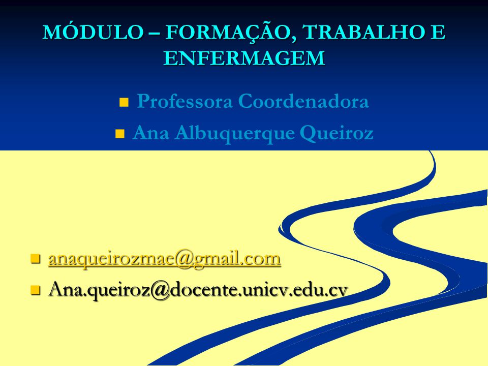 MÓDULO – FORMAÇÃO, TRABALHO E ENFERMAGEM Professora Coordenadora Ana Albuquerque Queiroz anaqueirozmae@gmail.com anaqueirozmae@gmail.com anaqueirozmae